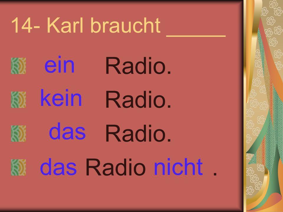 14- Karl braucht _____ Radio. Radio. Radio. Radio. ein kein nicht das
