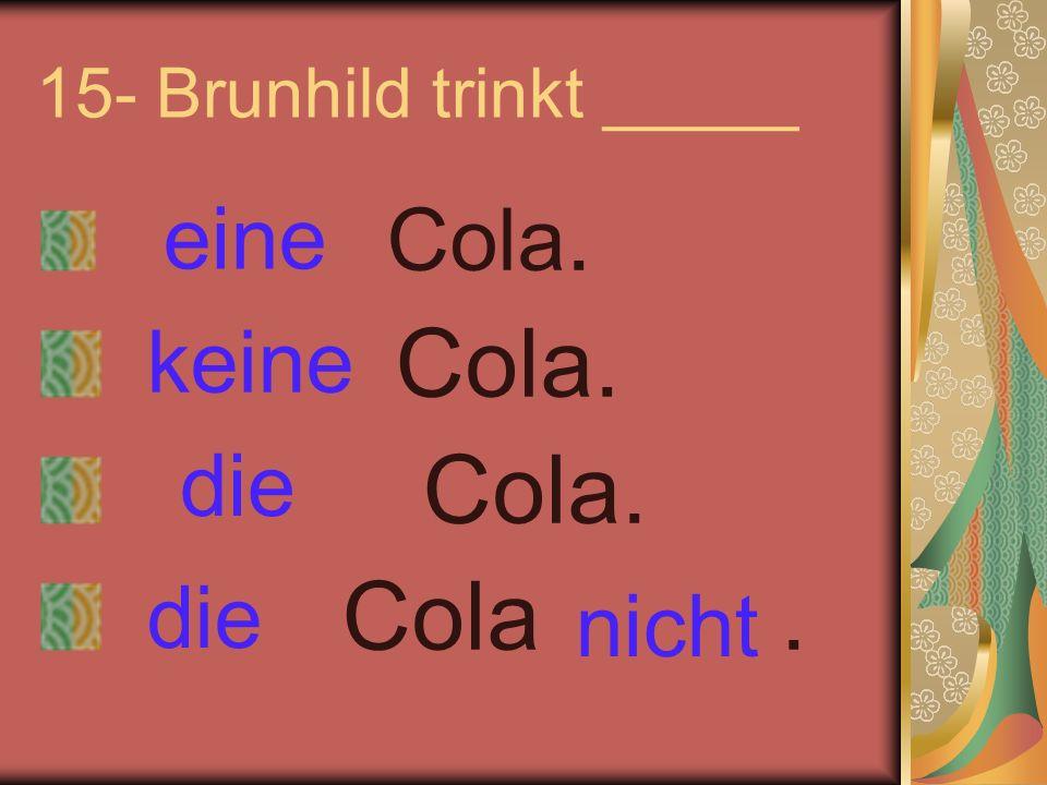 15- Brunhild trinkt _____ Cola. Cola. Cola. Cola. eine keine nicht die