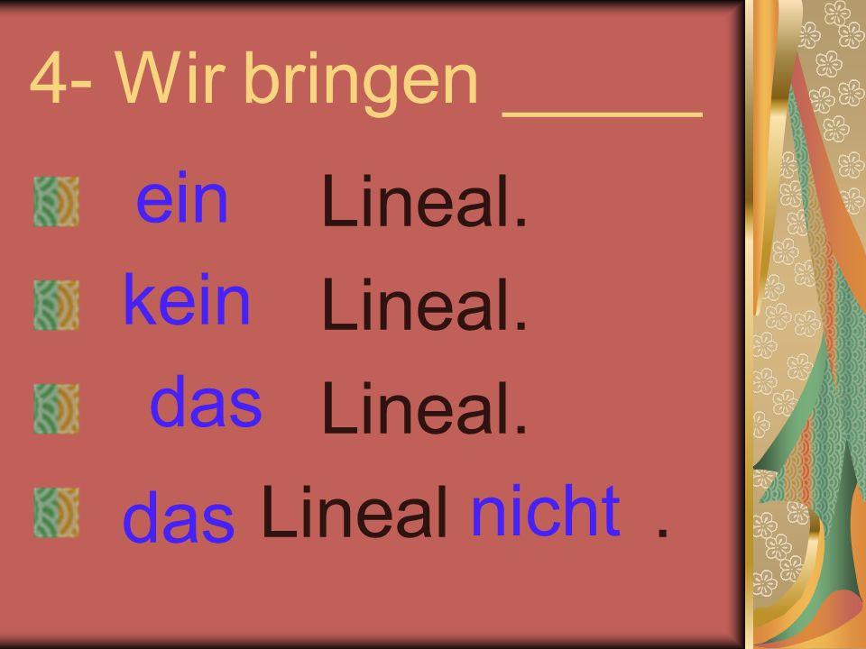 4- Wir bringen _____ Lineal. Lineal. Lineal. Lineal. ein kein nicht das