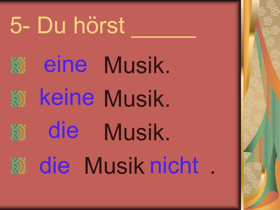 5- Du hörst _____ Musik. Musik. Musik. Musik. eine keine nichtdie