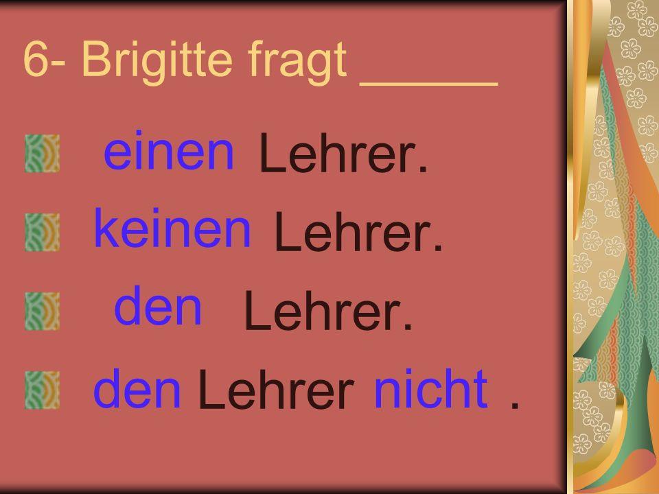 6- Brigitte fragt _____ Lehrer. Lehrer. Lehrer. Lehrer. einen keinen nichtden