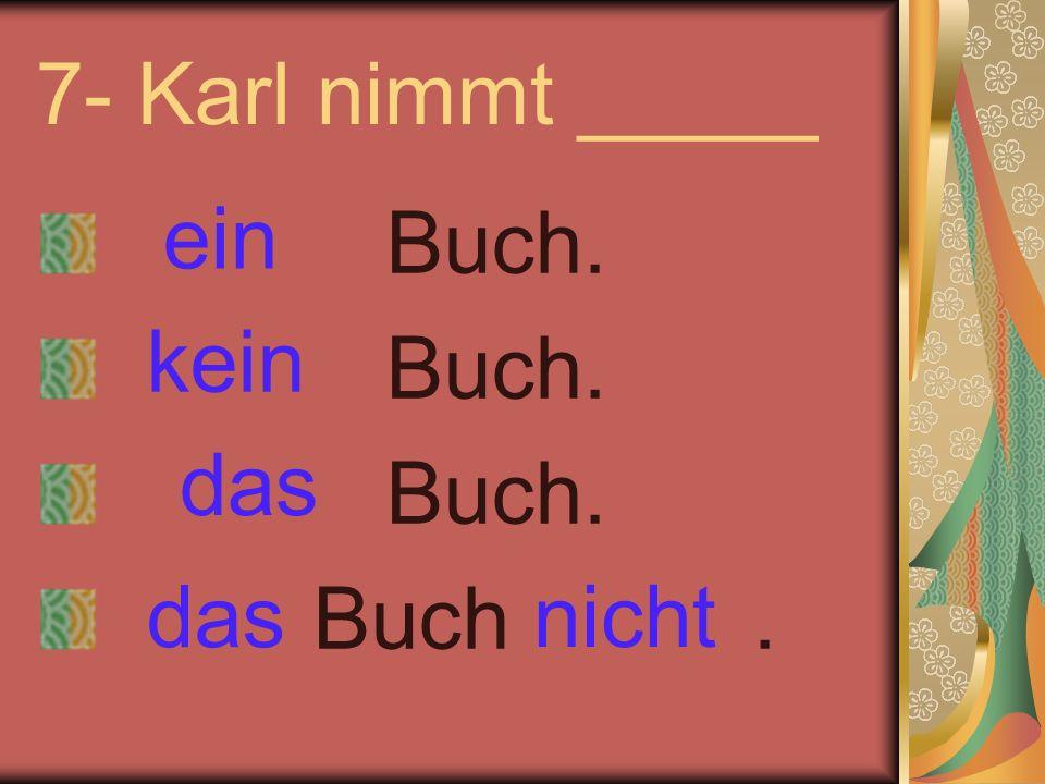 7- Karl nimmt _____ Buch. Buch. Buch. Buch. ein kein nicht das