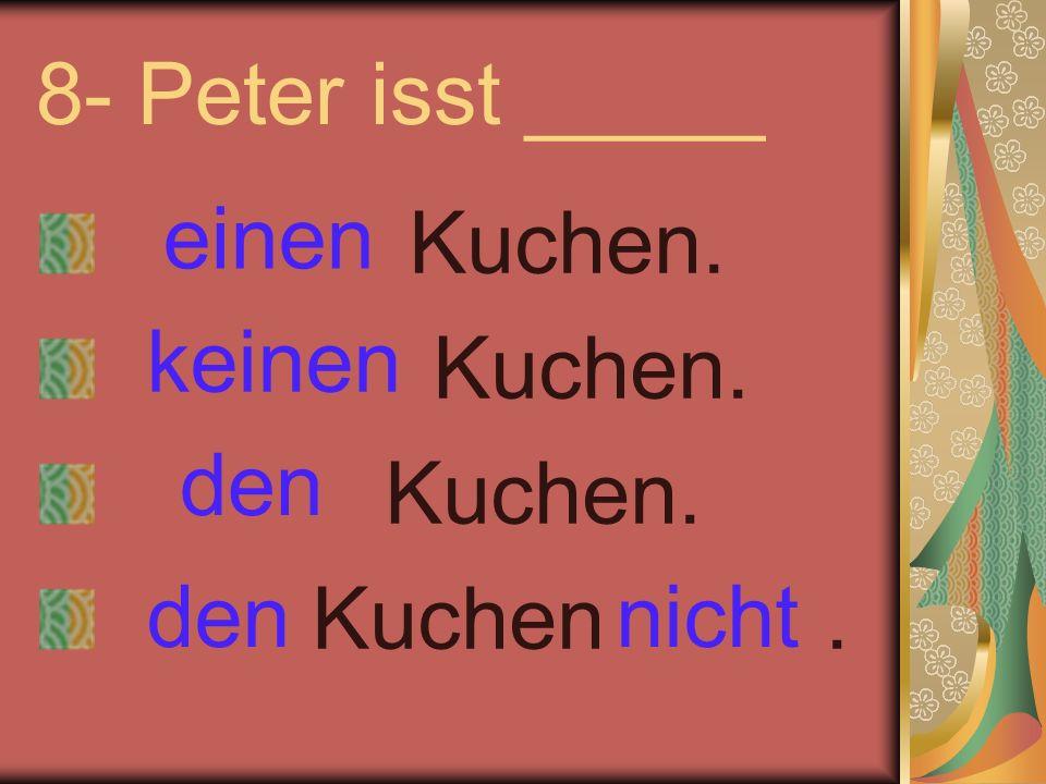 8- Peter isst _____ Kuchen. Kuchen. Kuchen. Kuchen. einen keinen nichtden