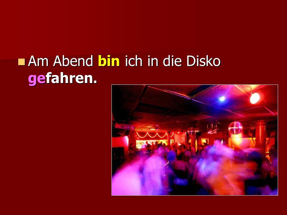 Am Abend bin ich in die Disko gefahren. Am Abend bin ich in die Disko gefahren.