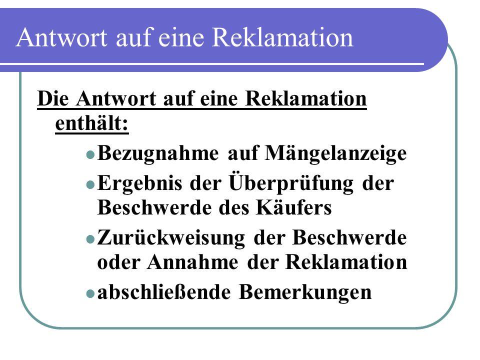 Antwort auf eine Reklamation Die Antwort auf eine Reklamation enthält: Bezugnahme auf Mängelanzeige Ergebnis der Überprüfung der Beschwerde des Käufer