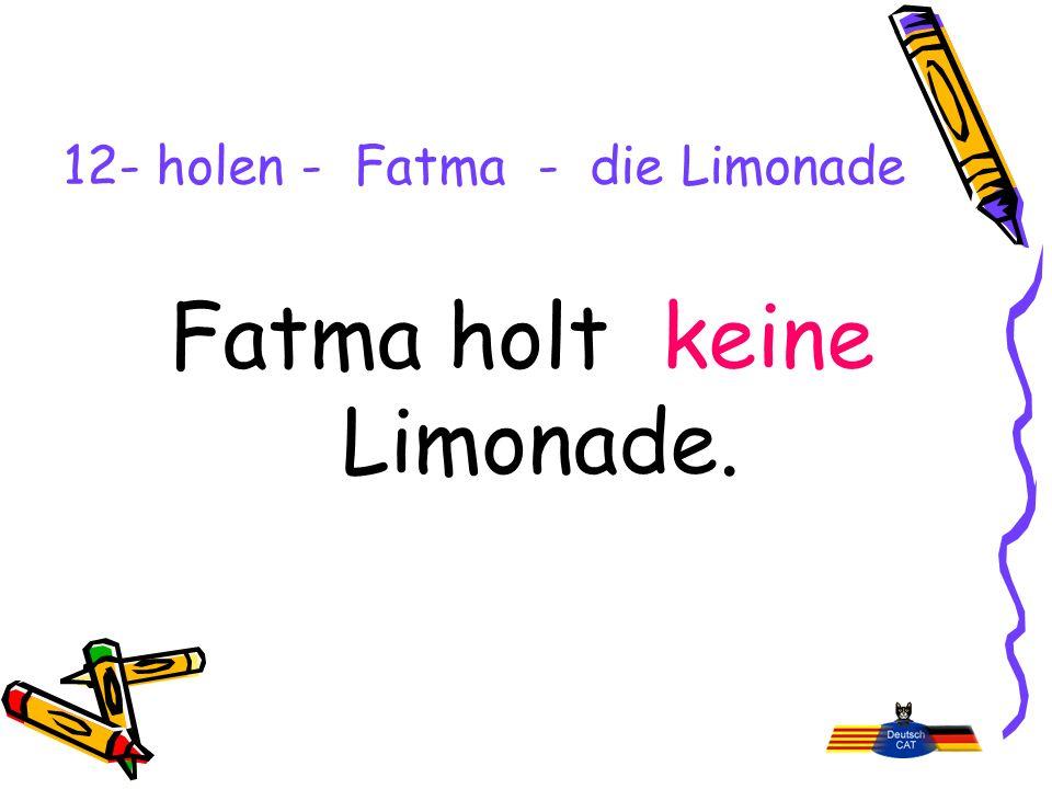 12- holen - Fatma - die Limonade Fatma holt keine Limonade.