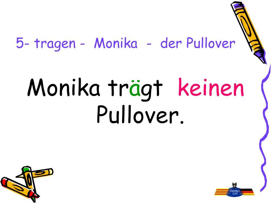 5- tragen - Monika - der Pullover Monika trägt keinen Pullover.
