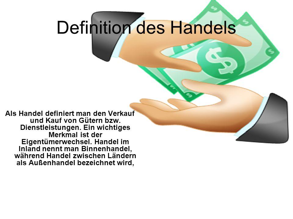 Als Handel definiert man den Verkauf und Kauf von Gütern bzw. Dienstleistungen. Ein wichtiges Merkmal ist der Eigentümerwechsel. Handel im Inland nenn