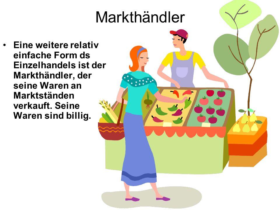 Markthändler Eine weitere relativ einfache Form ds Einzelhandels ist der Markthändler, der seine Waren an Marktständen verkauft. Seine Waren sind bill