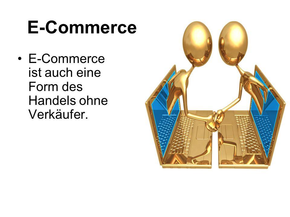 E-Commerce E-Commerce ist auch eine Form des Handels ohne Verkäufer.