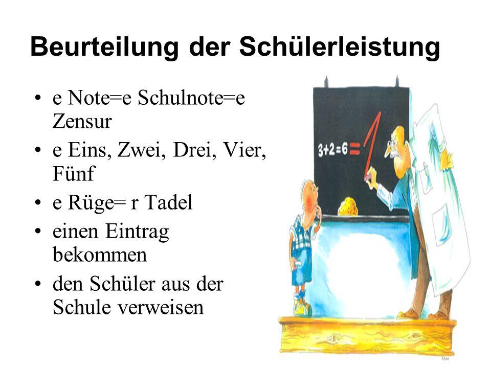Beurteilung der Schülerleistung e Note=e Schulnote=e Zensur e Eins, Zwei, Drei, Vier, Fünf e Rüge= r Tadel einen Eintrag bekommen den Schüler aus der