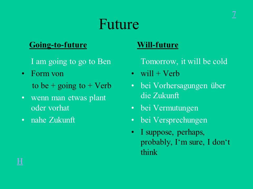 Future Going-to-future Will-future I am going to go to Ben Form von to be + going to + Verb wenn man etwas plant oder vorhat nahe Zukunft Tomorrow, it will be cold will + Verb bei Vorhersagungen über die Zukunft bei Vermutungen bei Versprechungen I suppose, perhaps, probably, Im sure, I dont think 7 H