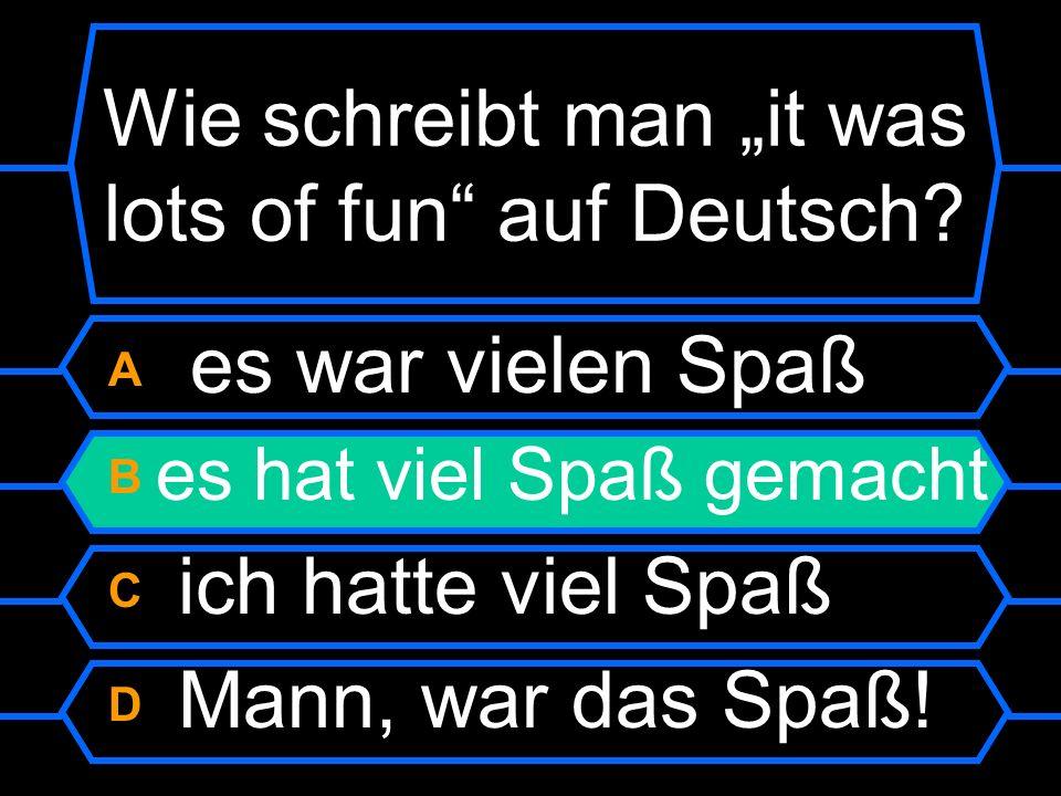Wie schreibt man it was lots of fun auf Deutsch? A es war vielen Spaß B es hat viel Spaßgemacht C ich hatte viel Spaß D Mann, war das Spaß!