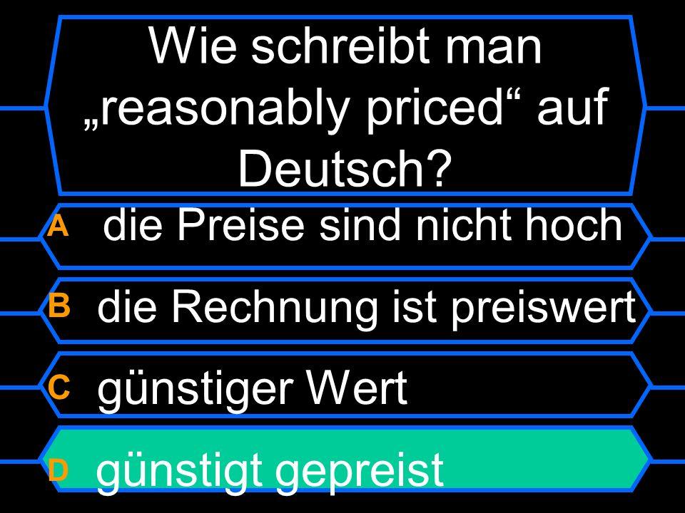 Wie schreibt man reasonably priced auf Deutsch? A die Preise sind nicht hoch B die Rechnung ist preiswert C günstiger Wert D günstigt gepreist
