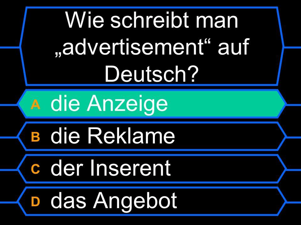 Wie schreibt man advertisement auf Deutsch? A die Anzeige B die Reklame C der Inserent D das Angebot