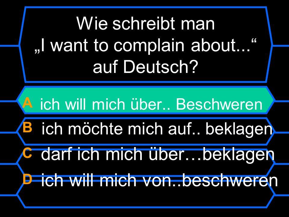 Wie schreibt man I want to complain about... auf Deutsch? A ich will mich über.. beschweren B ich möchte mich auf.. beklagen C darf ich mich über…bekl