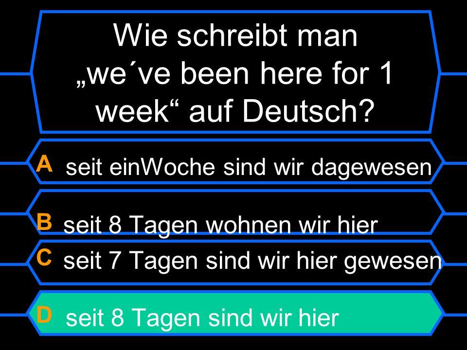 Wie schreibt man we´ve been here for 1 week auf Deutsch? A seit einer Woche sind wir da gewesen B seit 8 Tagen wohnen wir hier C seit 7 Tagen sind wir