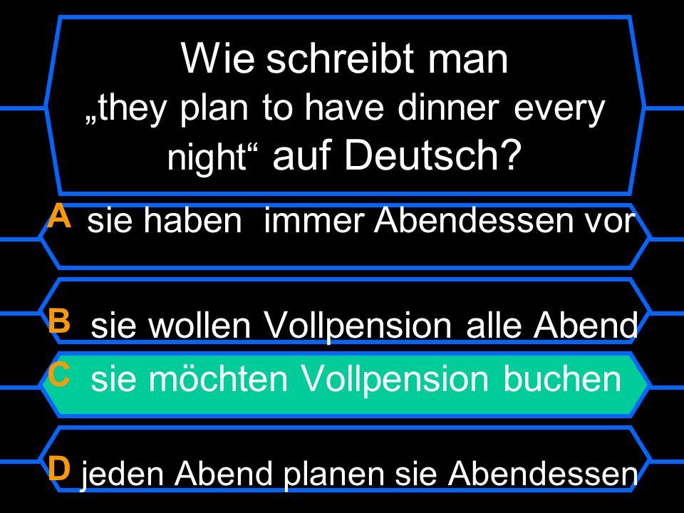 Wie schreibt man they plan to have dinner every night auf Deutsch? A sie haben immer Abendessen vor B sie wollen Vollpension alle Abend C sie möchten