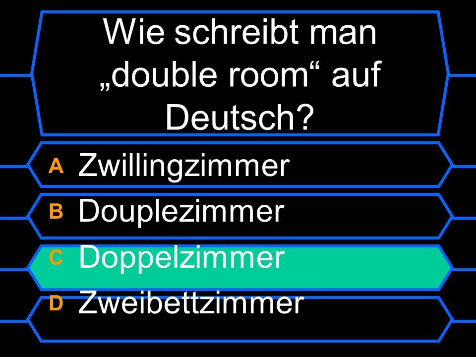 Wie schreibt man double room auf Deutsch? A Zwillingzimmer B Douplezimmer C Doppelzimmer D Zweibettzimmer