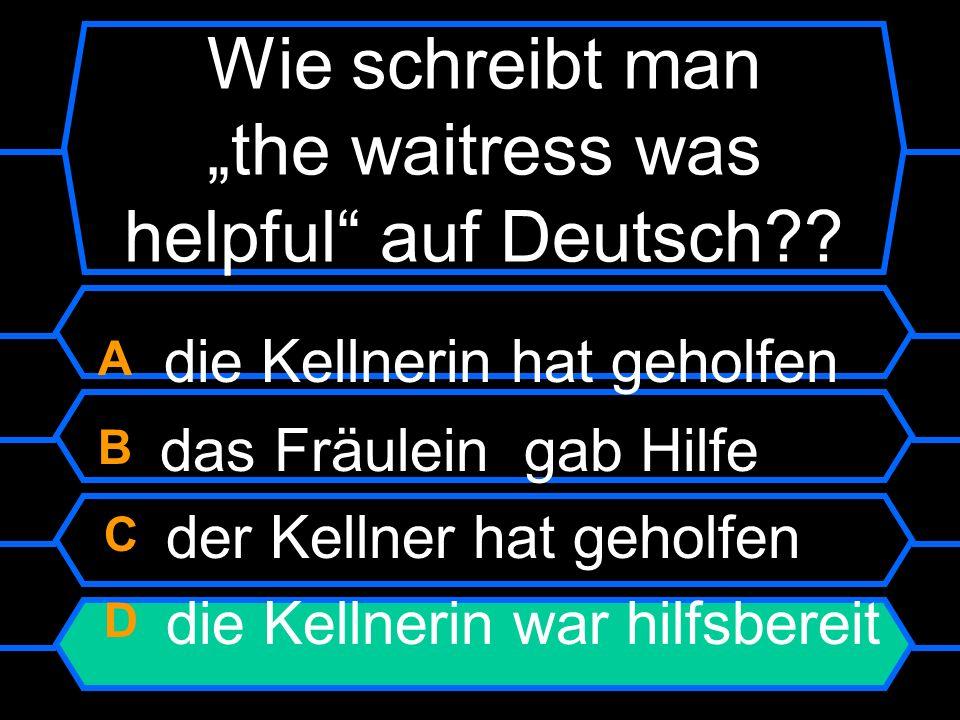 Wie schreibt man the waitress was helpful auf Deutsch? A die Kellnerin hat geholfen B das Fräulein gab Hilfe C der Kellner hat geholfen D die Kellneri