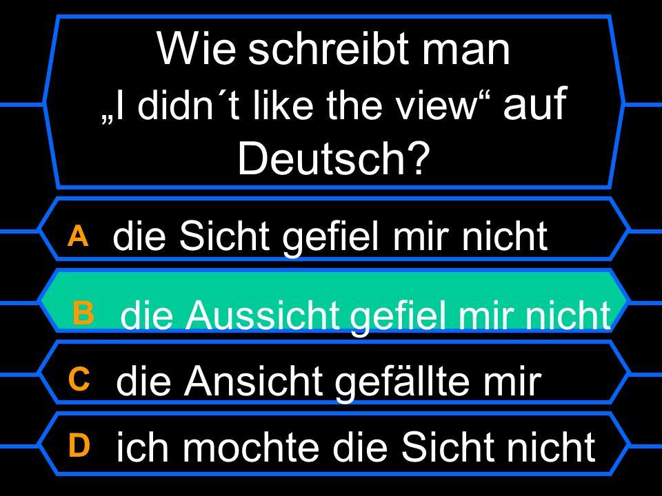 Wie schreibt man I didn´t like the view auf Deutsch?? A die Sicht gefiel mir nicht B die Aussicht gefiel mir nicht C die Ansicht gefällte mir D ich mo