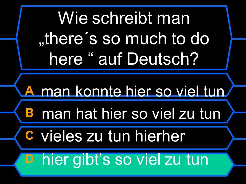 Wie schreibt man there´s so much to do here auf Deutsch? A man konnte hier so viel tun B man hat hier so viel zu tun C vieles zu tun hierher D hier gi