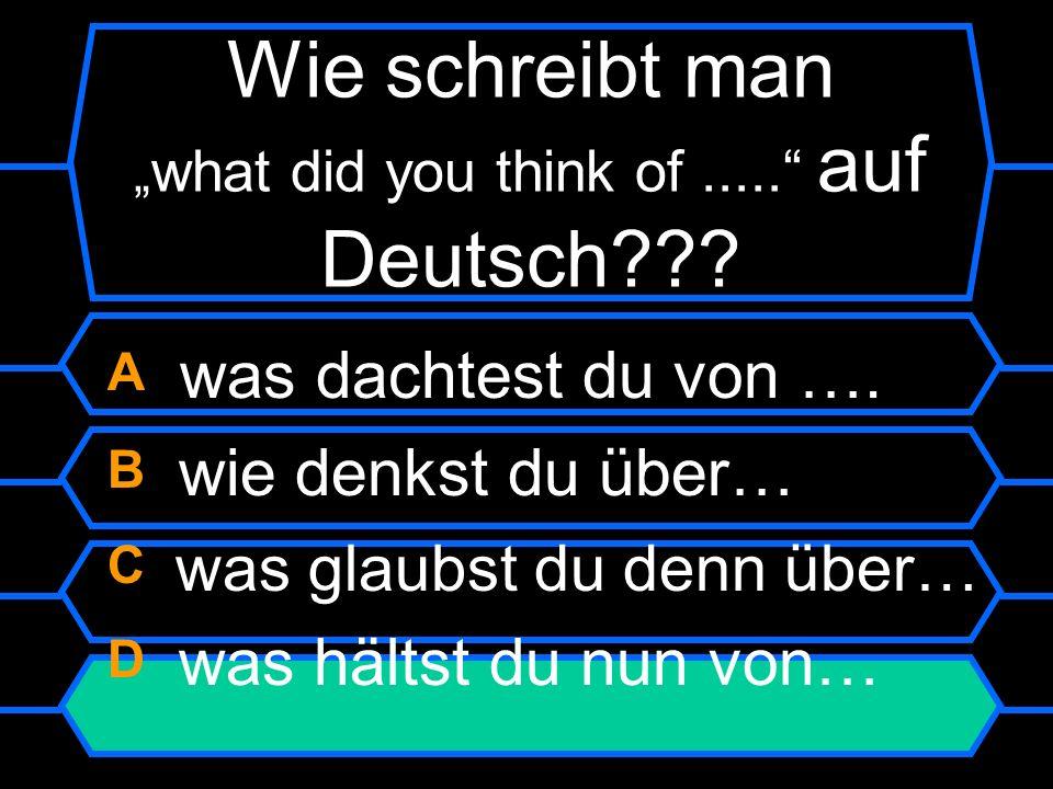 Wie schreibt man what did you think of..... auf Deutsch?? A was dachtest du von …. B wie denkst du über… C was glaubst du denn über… D was hältst du n