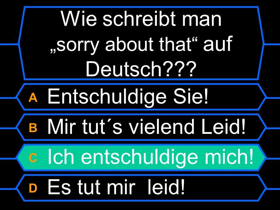 Wie schreibt man sorry about that auf Deutsch?? A Entschuldige Sie! B Mir tut´s viel Leid! C Ich entschuldige mich! D Es tut mir sehr leid!