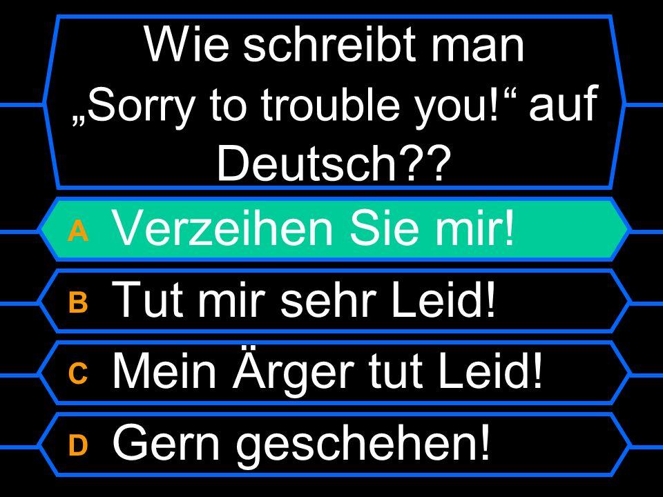 Wie schreibt man Sorry to trouble you auf Deutsch? A Verzeihen Sie mir! B Tut mir sehr Leid! C Mein Ärger tut Leid! D Gern geschehen!