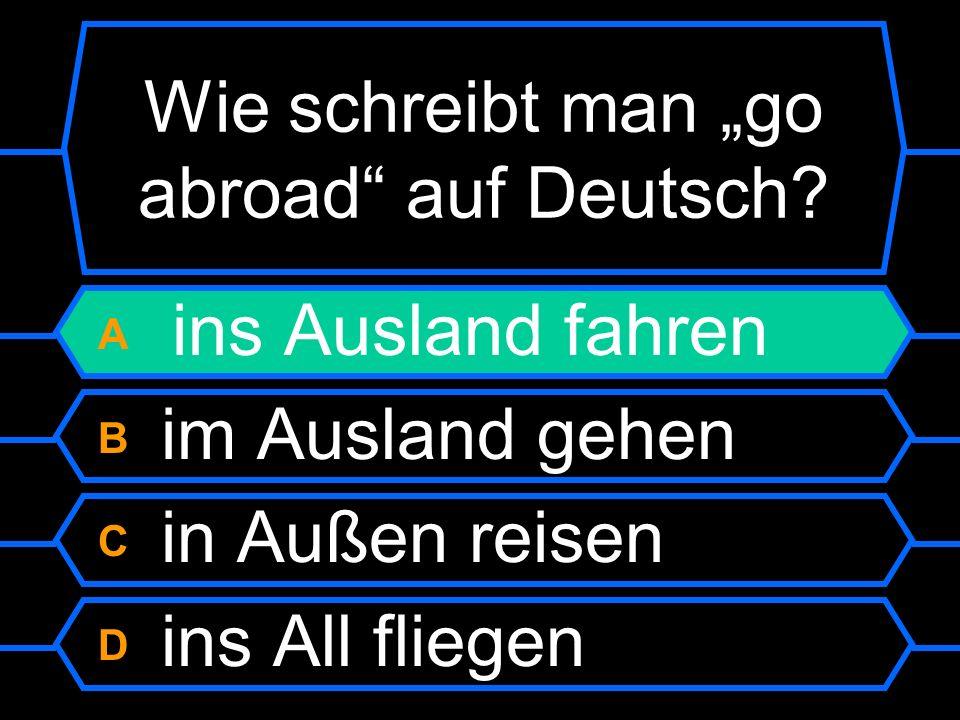 Wie schreibt man go abroad auf Deutsch? A ins Ausland fahren B im Ausland gehen C in Außen reisen D in die Alt fliegen