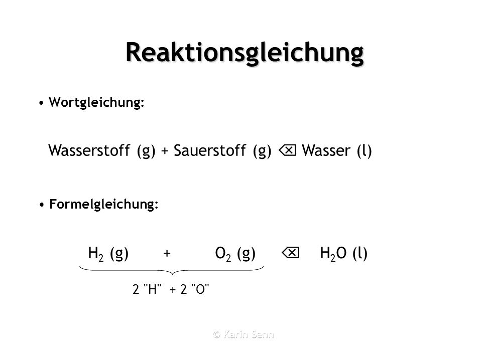 Reaktionsgleichung Wortgleichung: 2 H + 2 O 2 H + 1 O Wasserstoff (g) + Sauerstoff (g) Wasser (l) Formelgleichung: H 2 (g) + O 2 (g) H 2 O (l)