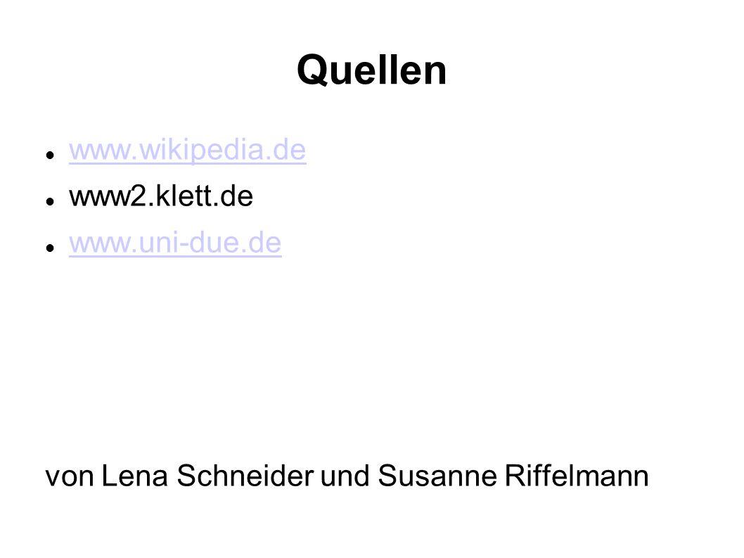 Quellen www.wikipedia.de www2.klett.de www.uni-due.de von Lena Schneider und Susanne Riffelmann