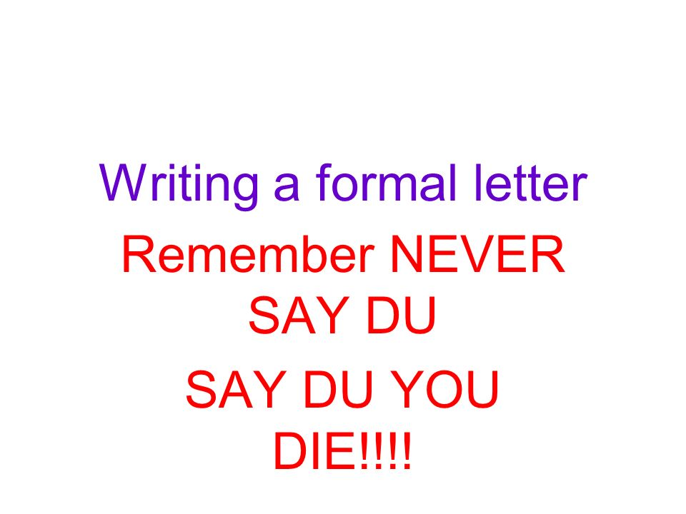 Writing a formal letter Remember NEVER SAY DU SAY DU YOU DIE!!!!