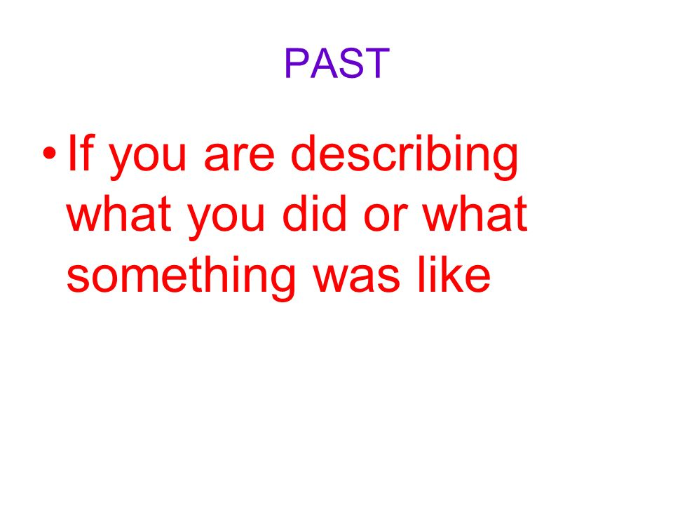 PAST If you are describing what you did or what something was like