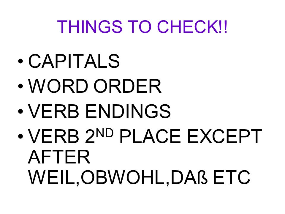 THINGS TO CHECK!! CAPITALS WORD ORDER VERB ENDINGS VERB 2 ND PLACE EXCEPT AFTER WEIL,OBWOHL,DAß ETC