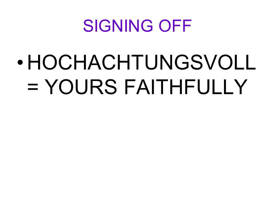 SIGNING OFF HOCHACHTUNGSVOLL = YOURS FAITHFULLY