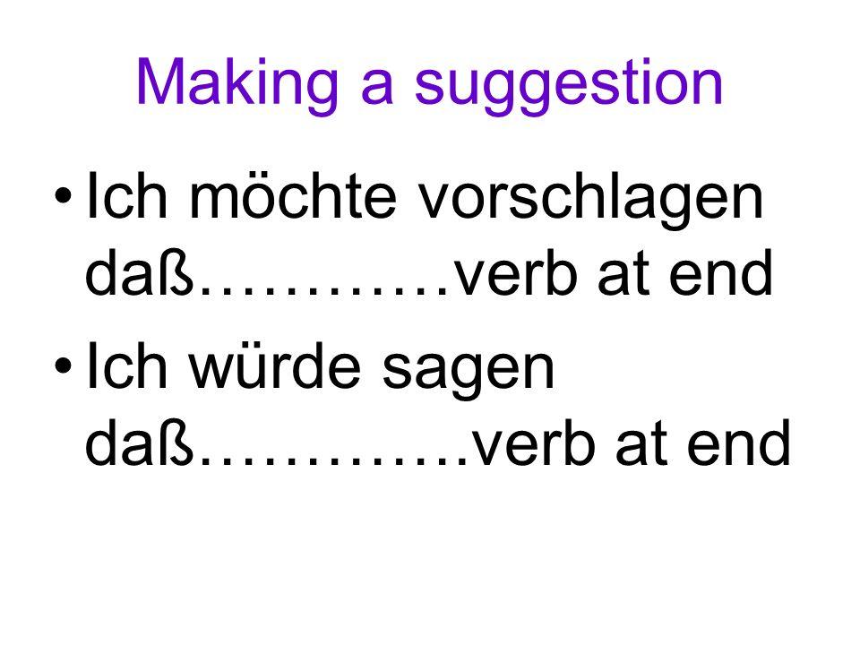 Making a suggestion Ich möchte vorschlagen daß…………verb at end Ich würde sagen daß………….verb at end