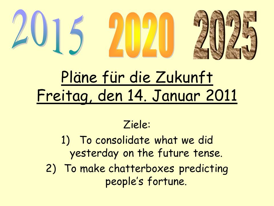 Pläne für die Zukunft Freitag, den 14. Januar 2011 Ziele: 1)To consolidate what we did yesterday on the future tense. 2)To make chatterboxes predictin