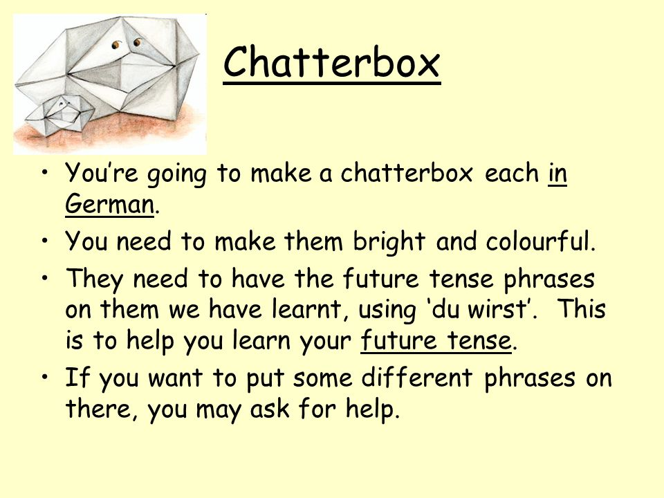 Chatterbox Youre going to make a chatterbox each in German. You need to make them bright and colourful. They need to have the future tense phrases on