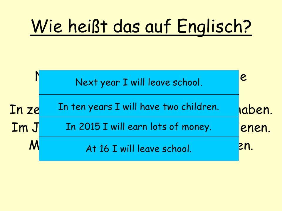 Wie heißt das auf Englisch? Nächstes Jahr werde ich die Schule verlassen. In zehn Jahren werde ich zwei Kinder haben. Im Jahr 2015 werde ich viel Geld