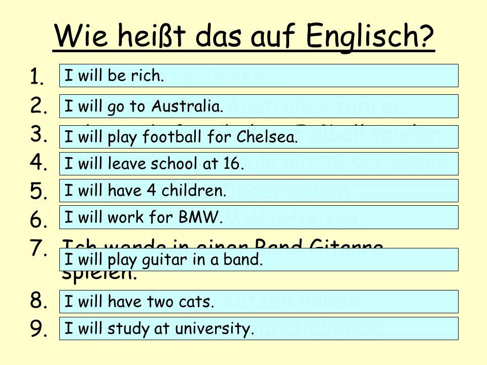 Wie heißt das auf Englisch? 1.Ich werde reich sein. 2.Ich werde nach Australien fahren. 3.Ich werde für Chelsea Fußball spielen. 4.Ich werde die Schul