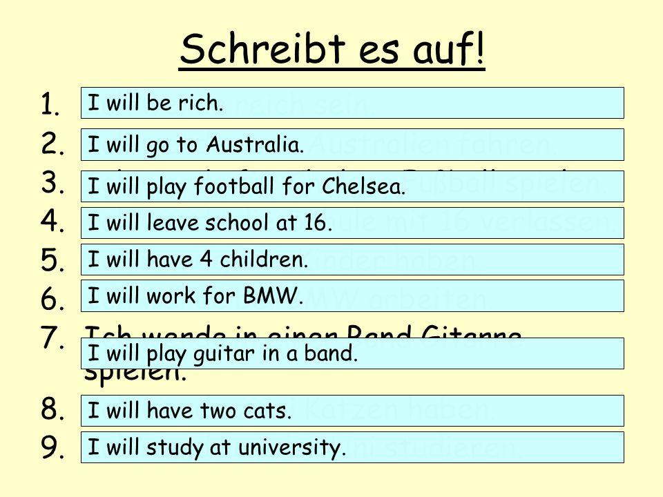 Schreibt es auf! 1.Ich werde reich sein. 2.Ich werde nach Australien fahren. 3.Ich werde für Chelsea Fußball spielen. 4.Ich werde die Schule mit 16 ve