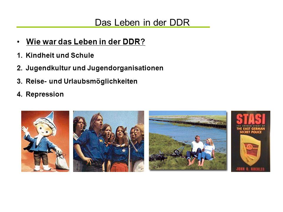 Das Leben in der DDR Wie war das Leben in der DDR? 2.Jugendkultur und Jugendorganisationen 3.Reise- und Urlaubsmöglichkeiten 4.Repression 1.Kindheit u