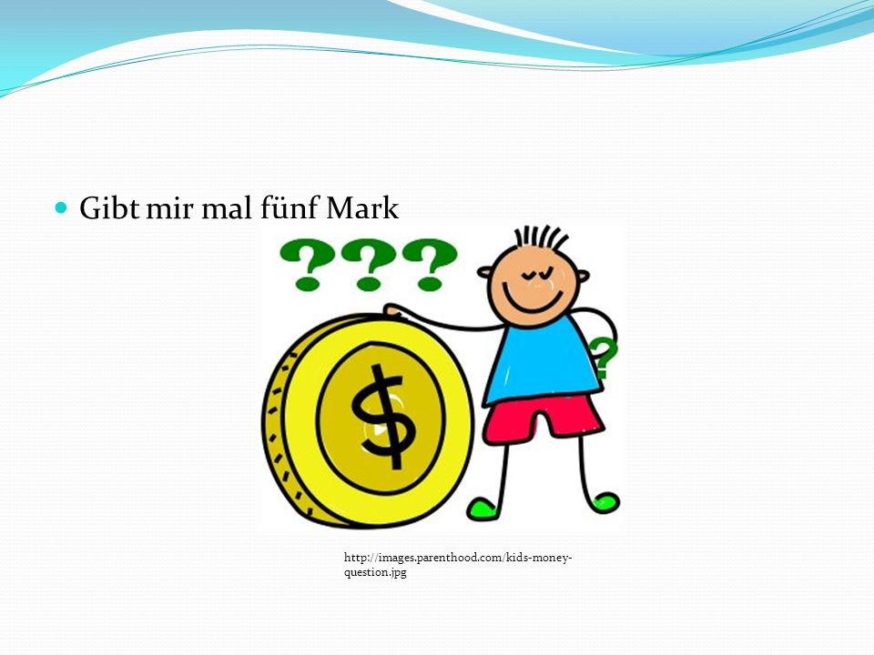 Gibt mir mal fünf Mark http://images.parenthood.com/kids-money- question.jpg