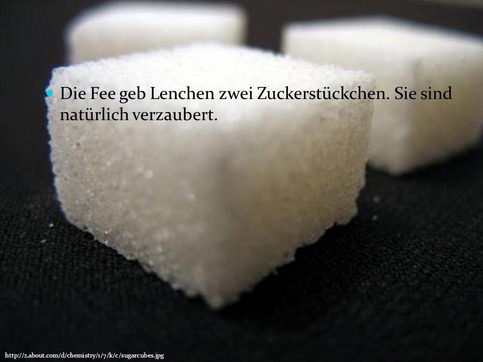 Die Fee geb Lenchen zwei Zuckerstückchen. Sie sind natürlich verzaubert. http://z.about.com/d/chemistry/1/7/k/c/sugarcubes.jpg