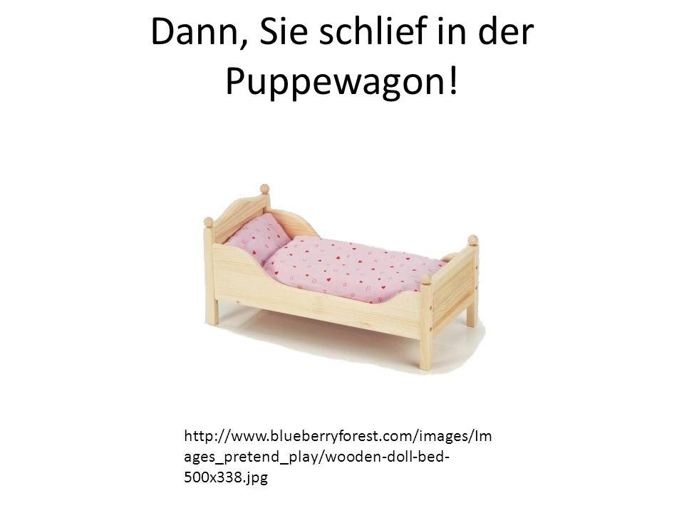 Dann, Sie schlief in der Puppewagon.
