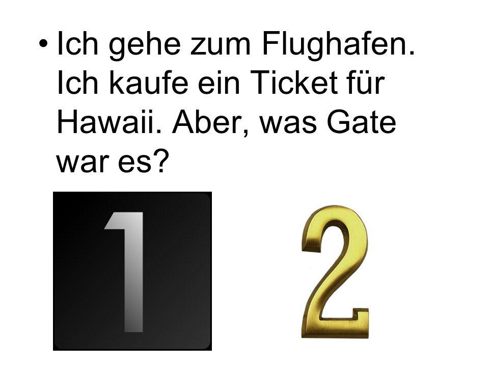 Ich gehe zum Flughafen. Ich kaufe ein Ticket für Hawaii. Aber, was Gate war es?