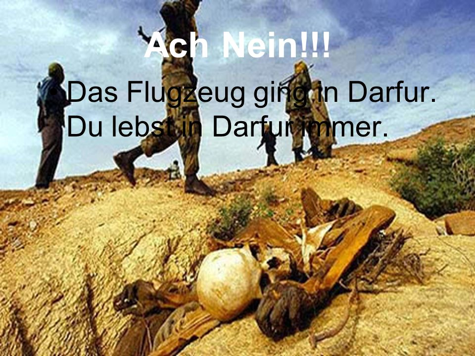 Ach Nein!!! Das Flugzeug ging in Darfur. Du lebst in Darfur immer.