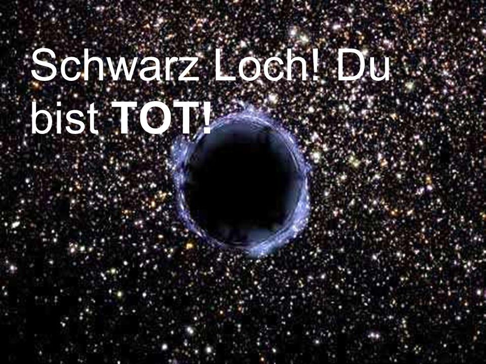Schwarz Loch! Du bist TOT!