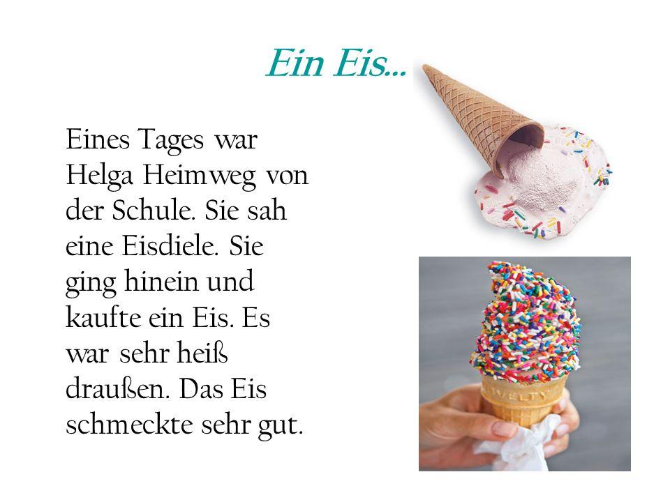 Ein Eis… Eines Tages war Helga Heimweg von der Schule. Sie sah eine Eisdiele. Sie ging hinein und kaufte ein Eis. Es war sehr heiß draußen. Das Eis sc